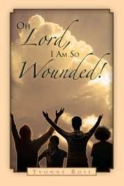 Oh Lord, I Am So Wounded! ebook by Yvonne Rose
