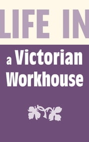 Life in a Victorian Workhouse ebook by Alan Gallop