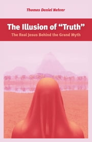 "The Illusion of ""Truth"" - The Real Jesus Behind the Grand Myth ebook by Thomas Nehrer"