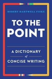 To the Point: A Dictionary of Concise Writing ebook by Robert Hartwell Fiske