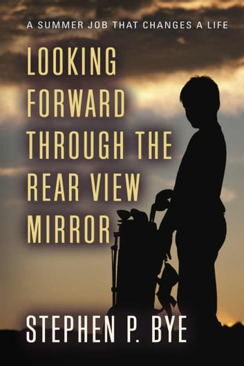 Looking Forward Through the Rear View Mirror ebook by Stephen P. Bye