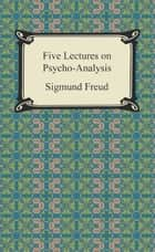 Five Lectures on Psycho-Analysis ebook by Sigmund Freud