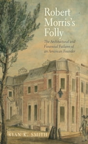 Robert Morris's Folly - The Architectural and Financial Failures of an American Founder ebook by Prof. Ryan K. Smith