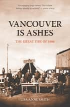 Vancouver Is Ashes - The Great Fire of 1886 ebook by Lisa Anne Smith