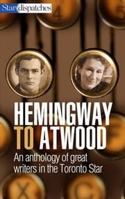 Hemingway to Atwood - An Anthology of Great Writers in the Toronto Star ebook by Toronto Star Writers