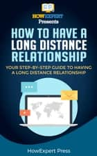How To Make a Long Distance Relationship Work- Your Step-By-Step Guide To Making a Long Distance Relationship Work ebook by HowExpert