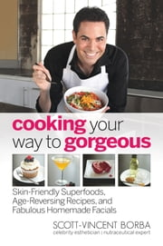 Cooking Your Way to Gorgeous - Skin-Friendly Superfoods, Age-Reversing Recipes, and Fabulous Homemade Facials ebook by Scott-Vincent Borba