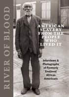 River of Blood - American Slavery from the People Who Lived It: Interviews & Photographs of Formerly Enslaved African Americans ebook by Richard Cahan, Michael Williams, Dorothea Lange,...