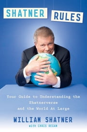 Shatner Rules - Your Guide to Understanding the Shatnerverse and the World at Large eBook by William Shatner, Chris Regan
