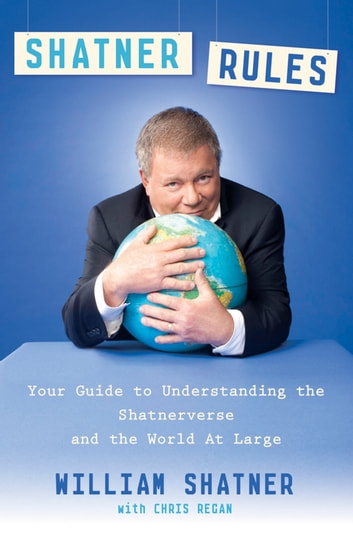 Shatner Rules - Your Guide to Understanding the Shatnerverse and the World at Large ebook by William Shatner,Chris Regan