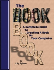 The Book Book: A Complete Guide to Creating a Book on Your Computer ebook by Splane, Lily