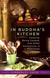In Buddha's Kitchen - Cooking, Being Cooked, and Other Adventures in a Meditation Center ebook by Kimberley Snow