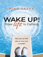 WAKE UP! Your Life Is Calling ebook by Mike Jaffe