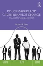 Policymaking for Citizen Behavior Change - A Social Marketing Approach ebook by Nancy R. Lee