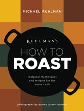 Ruhlman's How to Roast - Foolproof Techniques and Recipes for the Home Cook ebook by Michael Ruhlman