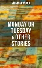 Monday or Tuesday & Other Stories - The Original Unabridged 1921 Edition ebook by Virginia Woolf
