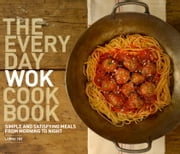 The Everyday Wok Cookbook - Simple and Satisfying Recipes for the Most Versatile Pan in Your Kitchen ebook by Lorna Yee,Kathryn Barnard