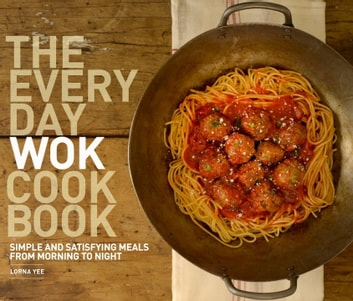 The Everyday Wok Cookbook - Simple and Satisfying Recipes for the Most Versatile Pan in Your Kitchen ebook by Lorna Yee