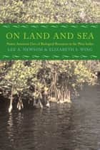 On Land and Sea - Native American Uses of Biological Resources in the West Indies ebook by Lee A. Newsom, Elizabeth S. Wing