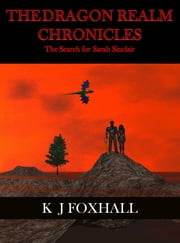 The Dragon Realm Chronicles: The Search for Sarah Sinclair ebook by K J Foxhall