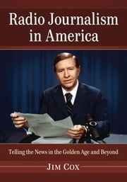 Radio Journalism in America - Telling the News in the Golden Age and Beyond ebook by Jim Cox