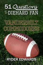 51 Questions for the Diehard Fan: Vanderbilt Commodores ebook by Ryder Edwards