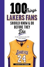 100 Things Lakers Fans Should Know & Do Before They Die ebook by Steve Springer