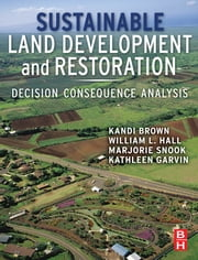 Sustainable Land Development and Restoration - Decision Consequence Analysis ebook by Kandi Brown,William L Hall,Marjorie Hall Snook,Kathleen Garvin