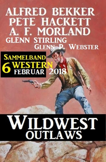 Sammelband 6 Western – Wildwest Outlaws Februar 2018 ebook by Alfred Bekker,A. F. Morland,Pete Hackett,Glenn Stirling,Glenn P. Webster