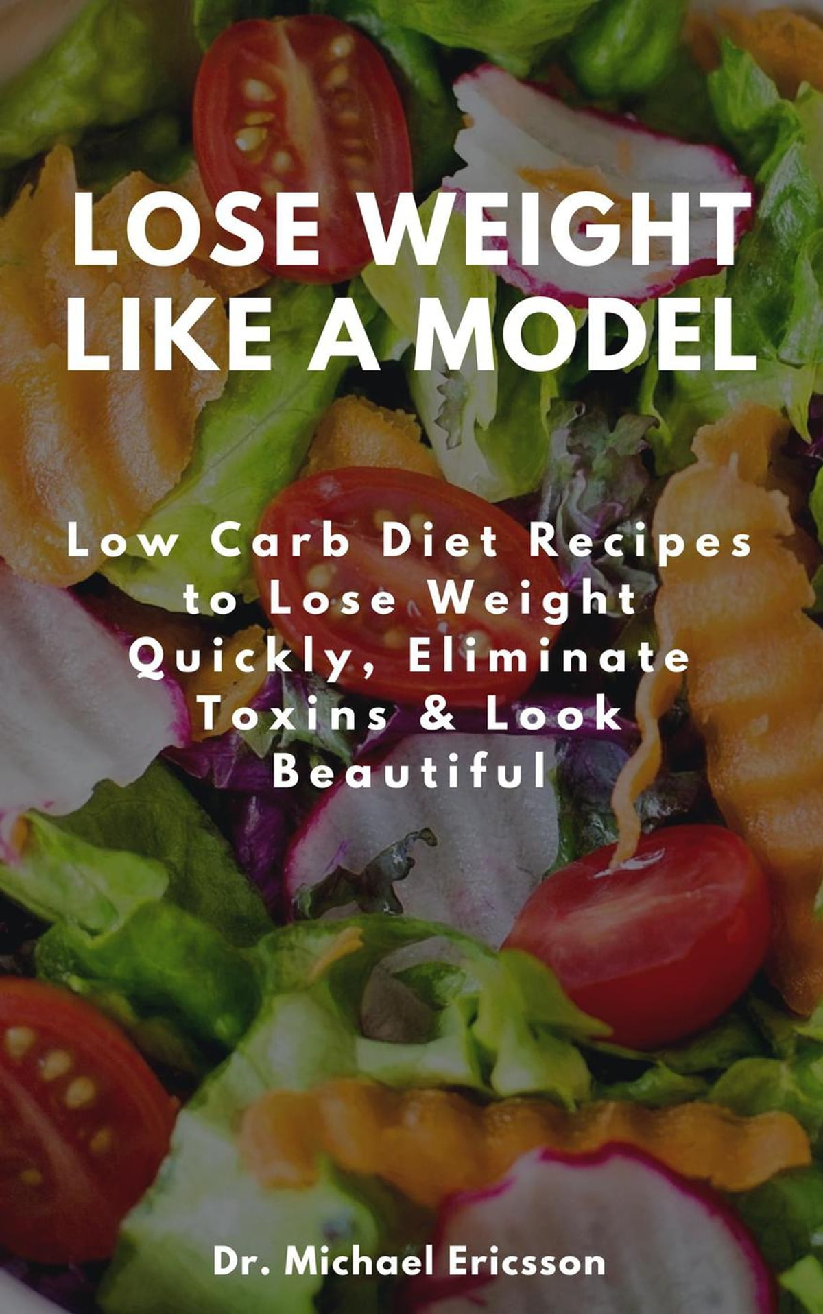 Lose Weight Like a Model: Low Carb Diet Recipes to Lose Weight Quickly,  Eliminate Toxins & Look Beautiful ebook by Dr  Michael Ericsson - Rakuten  Kobo