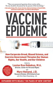 Vaccine Epidemic - How Corporate Greed, Biased Science, and Coercive Government Threaten Our Human Rights, Our Health, and Our Children ebook by Louise Kuo Habakus,Mary Holland