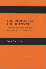 The Ideology of the Offensive - Military Decision Making and the Disasters of 1914 ebook by Jack Snyder