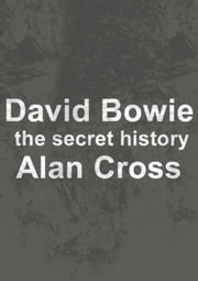 David Bowie - the secret history ebook by Alan Cross