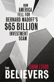 The Believers - How America Fell For Bernard Madoff's $65 Billion Investment Scam ebook by Adam LeBor