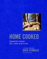 Home Cooked - Essential Recipes for a New Way to Eat ebook by Anya Fernald,Jessica Battilana