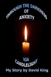 Through The Darkness of Anxiety Via Candlelight ebook by David King