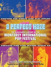 A Perfect Haze - The Illustrated History of the Monterey International Pop Festival ebook by Harvey Kubernik,Kenneth Kubernik,Michelle Phillips,Lou Adler