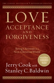 Love, Acceptance, and Forgiveness - Being Christian in a Non-Christian World ebook by Jerry Cook,Stanley C. Baldwin