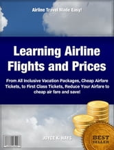 Learning Airline Flights and Prices - From All Inclusive Vacation Packages, Cheap Airfare Tickets, to First Class Tickets, Reduce Your Airfare to cheap air fare and save! ebook by JOYCE HAYS