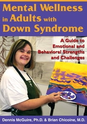 Mental Wellness in Adults with Down Syndrome - A Guide to Emotional and Behavioral Strengths and Challenges ebook by Dennis McGuire, Ph.D.,Brian Chicoine, M.D.
