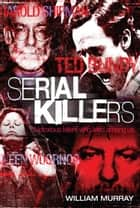 Serial Killers: Notorious Killers who Lived Among Us ebook by William Murray