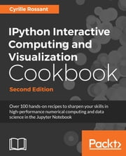 IPython Interactive Computing and Visualization Cookbook, Second Edition - Over 100 hands-on recipes to sharpen your skills in high-performance numerical computing and data science in the Jupyter Notebook ebook by Cyrille Rossant
