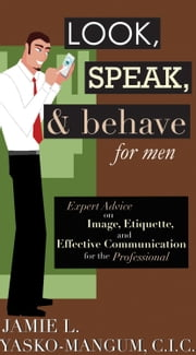 Look, Speak, & Behave for Men - Expert Advice on Image, Etiquette, and Effective Communication for the Professional ebook by Jamie L. Yasko-mangum