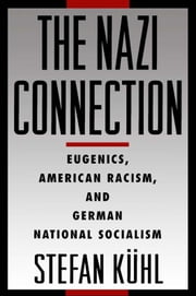 The Nazi Connection: Eugenics, American Racism, and German National Socialism ebook by Stefan Kuhl