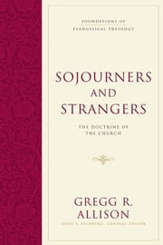 Sojourners and Strangers - The Doctrine of the Church ebook by Gregg R. Allison,John S. Feinberg