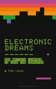 Electronic Dreams - How 1980s Britain Learned to Love the Computer ebook by Tom Lean