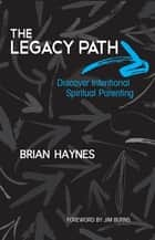 The Legacy Path: Discover Intentional Spiritual Parenting ebook by Brian Haynes,Jim Burns