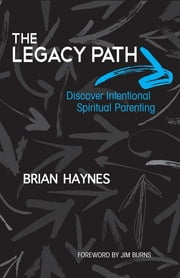 The Legacy Path: Discover Intentional Spiritual Parenting - Discover Intentional Spiritual Parenting ebook by Brian Haynes,Jim Burns