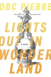 Lights Out in Wonderland: A Novel ebook by DBC Pierre