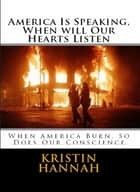 AMERICA IS SPEAKING, WHEN WILL OUR HEARTS LISTEN - When America Burn, So Does Our Conscience ebook by Kristin Hannah